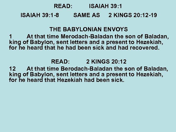 READ: ISAIAH 39: 1 -8 ISAIAH 39: 1 SAME AS 2 KINGS 20: 12