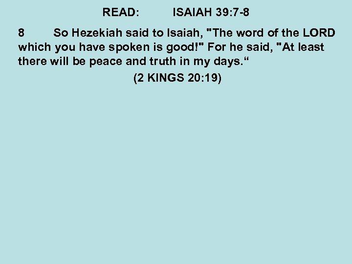 READ: ISAIAH 39: 7 -8 8 So Hezekiah said to Isaiah,