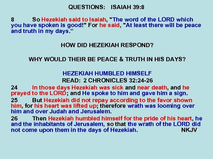 QUESTIONS: ISAIAH 39: 8 8 So Hezekiah said to Isaiah,
