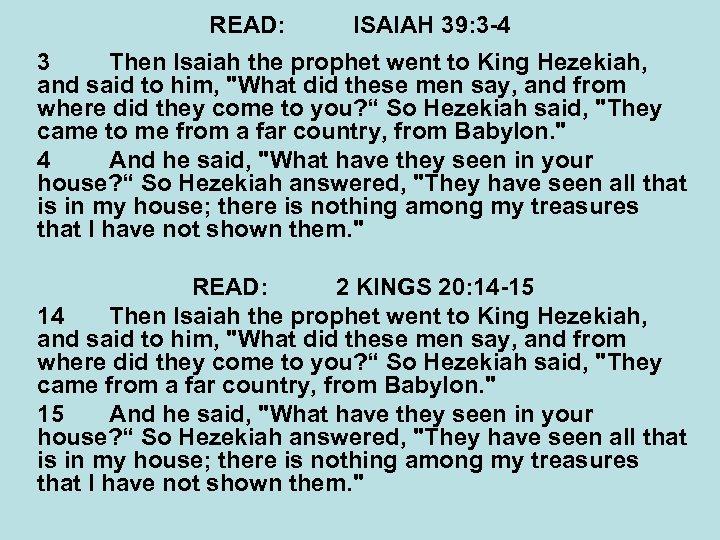 READ: ISAIAH 39: 3 -4 3 Then Isaiah the prophet went to King Hezekiah,