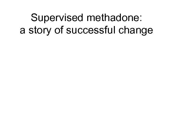 Supervised methadone: a story of successful change