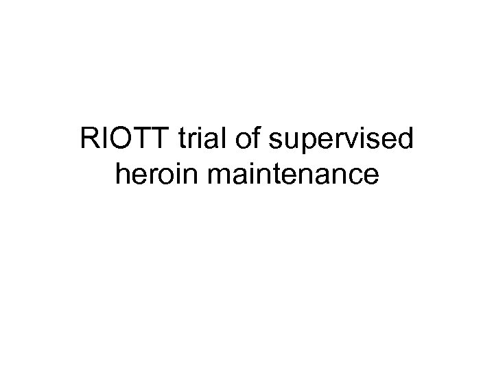 RIOTT trial of supervised heroin maintenance