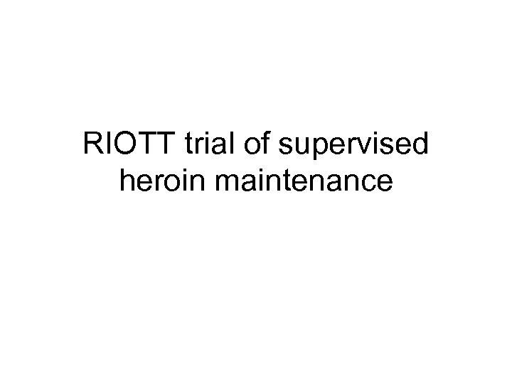 RIOTT trial of supervised heroin maintenance