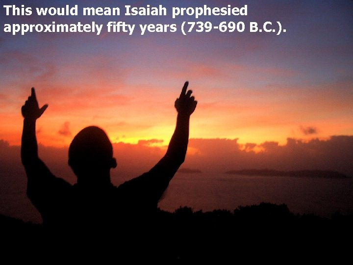 This would mean Isaiah prophesied approximately fifty years (739 -690 B. C. ).