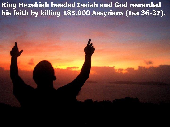 King Hezekiah heeded Isaiah and God rewarded his faith by killing 185, 000 Assyrians