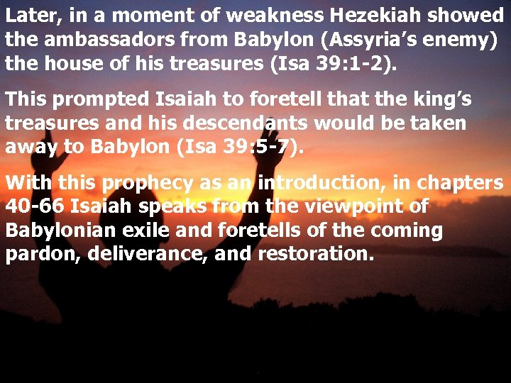 Later, in a moment of weakness Hezekiah showed the ambassadors from Babylon (Assyria's enemy)