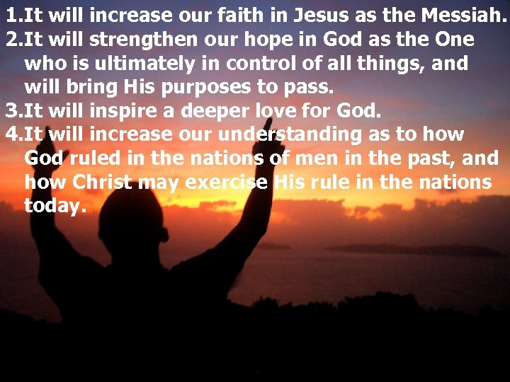 1. It will increase our faith in Jesus as the Messiah. 2. It will