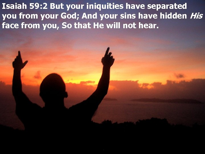 Isaiah 59: 2 But your iniquities have separated you from your God; And your