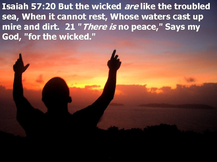 Isaiah 57: 20 But the wicked are like the troubled sea, When it cannot