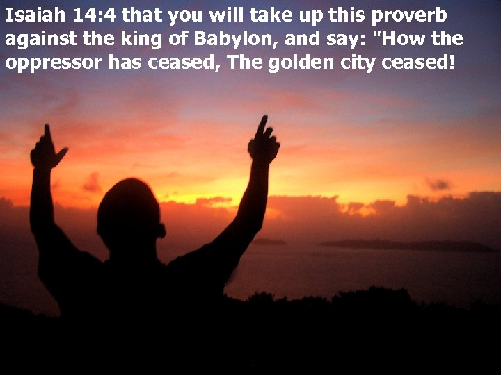 Isaiah 14: 4 that you will take up this proverb against the king of