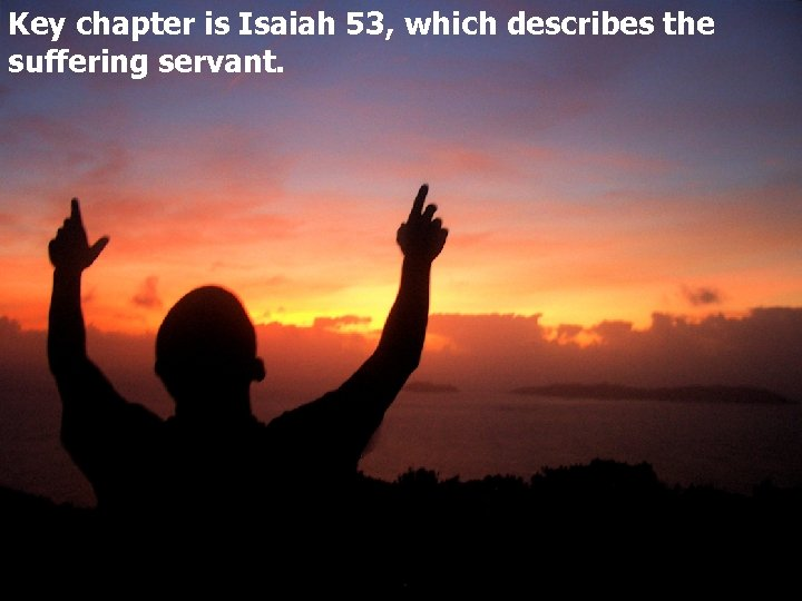 Key chapter is Isaiah 53, which describes the suffering servant.