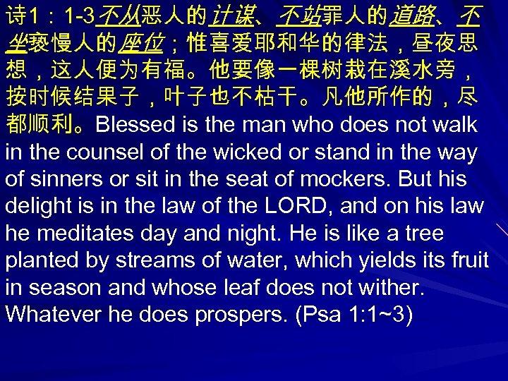 诗 1: 1 -3不从恶人的计谋、不站罪人的道路、不 坐亵慢人的座位;惟喜爱耶和华的律法,昼夜思 想,这人便为有福。他要像一棵树栽在溪水旁, 按时候结果子,叶子也不枯干。凡他所作的,尽 都顺利。Blessed is the man who does not