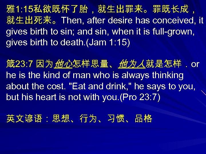 雅1: 15私欲既怀了胎,就生出罪来。罪既长成, 就生出死来。Then, after desire has conceived, it gives birth to sin; and sin,