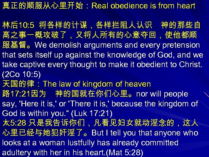 真正的顺服从心里开始:Real obedience is from heart 林后10: 5 将各样的计谋,各样拦阻人认识 神的那些自 高之事一概攻破了,又将人所有的心意夺回,使他都顺 服基督。We demolish arguments and every