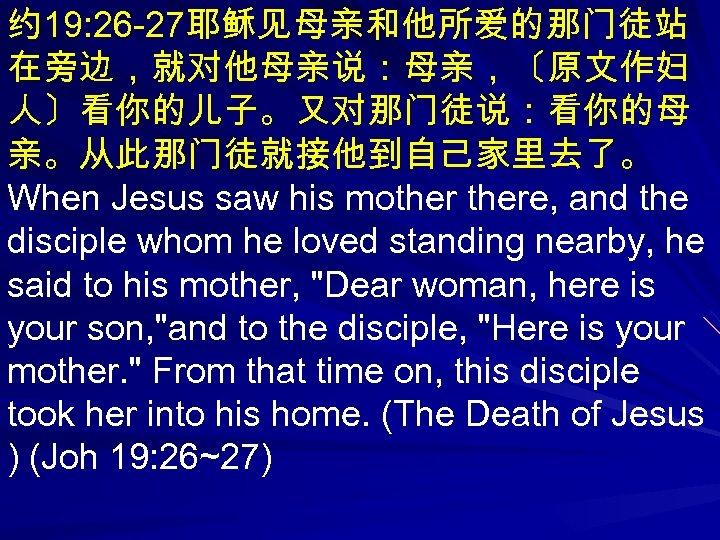 约 19: 26 -27耶稣见母亲和他所爱的那门徒站 在旁边,就对他母亲说:母亲,〔原文作妇 人〕看你的儿子。又对那门徒说:看你的母 亲。从此那门徒就接他到自己家里去了。 When Jesus saw his mothere, and the