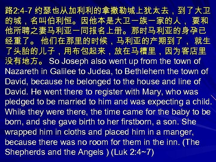 路 2: 4 -7 约瑟也从加利利的拿撒勒城上犹太去,到了大卫 的城,名叫伯利恒。因他本是大卫一族一家的人, 要和 他所聘之妻马利亚一同报名上册。那时马利亚的身孕已 经重了。 他们在那里的时候,马利亚的产期到了, 就生 了头胎的儿子,用布包起来,放在马槽里,因为客店里 没有地方。 So