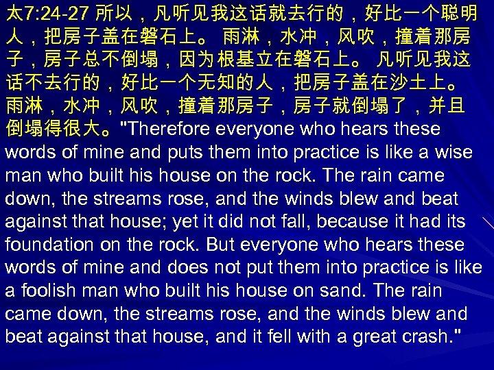 太 7: 24 -27 所以,凡听见我这话就去行的,好比一个聪明 人,把房子盖在磐石上。 雨淋,水冲,风吹,撞着那房 子,房子总不倒塌,因为根基立在磐石上。 凡听见我这 话不去行的,好比一个无知的人,把房子盖在沙土上。 雨淋,水冲,风吹,撞着那房子,房子就倒塌了,并且 倒塌得很大。