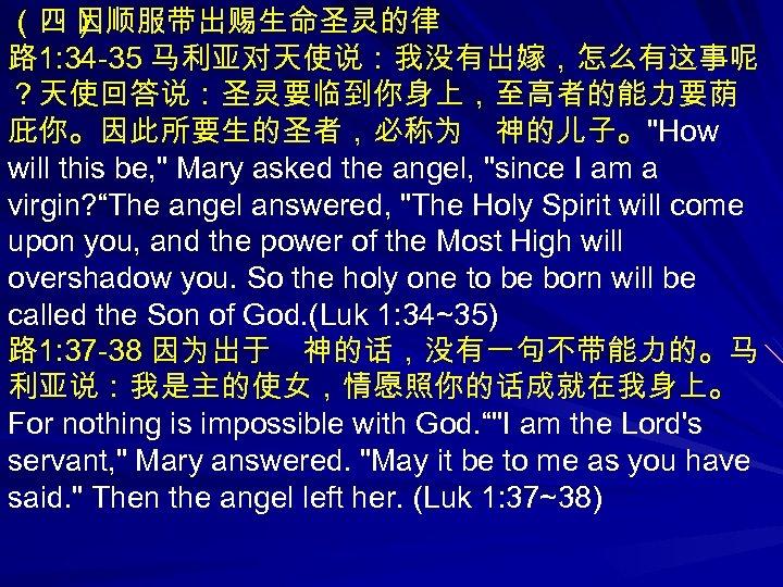 (四) 因顺服带出赐生命圣灵的律 路 1: 34 -35 马利亚对天使说:我没有出嫁,怎么有这事呢 ?天使回答说:圣灵要临到你身上,至高者的能力要荫 庇你。因此所要生的圣者,必称为 神的儿子。