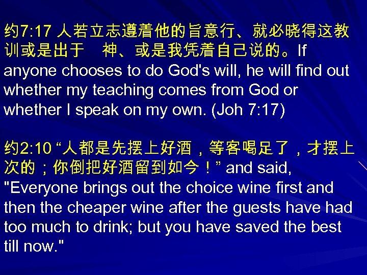 约 7: 17 人若立志遵着他的旨意行、就必晓得这教 训或是出于 神、或是我凭着自己说的。If anyone chooses to do God's will, he will find