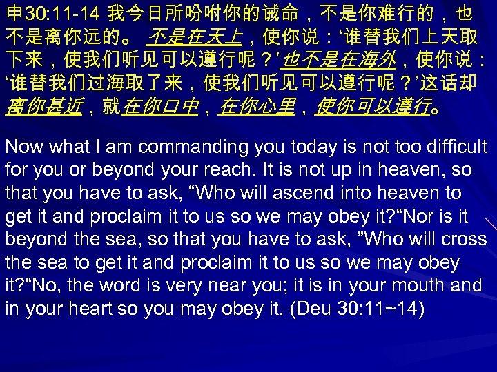 申 30: 11 -14 我今日所吩咐你的诫命,不是你难行的,也 不是离你远的。 不是在天上,使你说:'谁替我们上天取 下来,使我们听见可以遵行呢?'也不是在海外,使你说: '谁替我们过海取了来,使我们听见可以遵行呢?'这话却 离你甚近,就在你口中,在你心里,使你可以遵行。 Now what I am