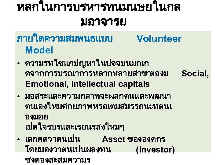 หลกในการบรหารทนมนษยในกล มอาจารย ภายใตความสมพนธแบบ Model Volunteer • ความรทใชแกปญหาในปจจบนมกเก ดจากการบรณาการหลากหลายสาขาตองม Social, Emotional, Intellectual capitals • มอสระและความกลาทจะผลกดนและพฒนา