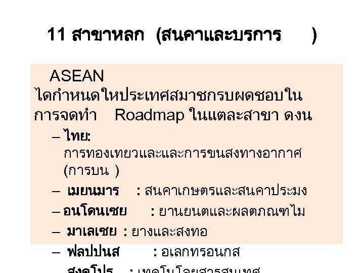 11 สาขาหลก (สนคาและบรการ ) ASEAN ไดกำหนดใหประเทศสมาชกรบผดชอบใน การจดทำ Roadmap ในแตละสาขา ดงน – ไทย: การทองเทยวและและการขนสงทางอากาศ (การบน