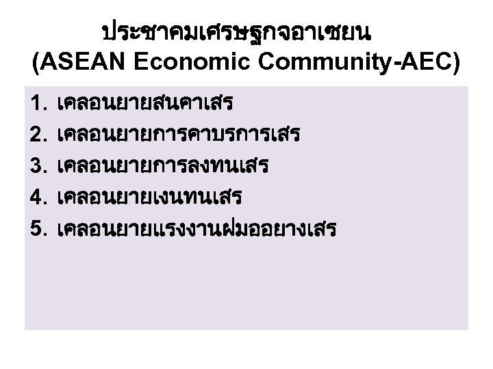 ประชาคมเศรษฐกจอาเซยน (ASEAN Economic Community-AEC) 1. 2. 3. 4. 5. เคลอนยายสนคาเสร เคลอนยายการคาบรการเสร เคลอนยายการลงทนเสร เคลอนยายเงนทนเสร เคลอนยายแรงงานฝมออยางเสร