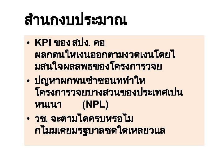สำนกงบประมาณ • KPI ของ สปง. คอ ผลกดนใหเงนออกตามงวดเงนโดยไ มสนใจผลลพธของโครงการวจย • ปญหาผกพนซำซอนททำให โครงการวจยบางสวนของประเทศเปน หนเนา (NPL) •