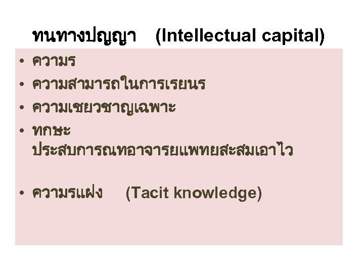 ทนทางปญญา • • (Intellectual capital) ความร ความสามารถในการเรยนร ความเชยวชาญเฉพาะ ทกษะ ประสบการณทอาจารยแพทยสะสมเอาไว • ความรแฝง (Tacit knowledge)