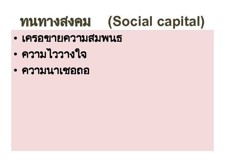 ทนทางสงคม (Social capital) • เครอขายความสมพนธ • ความไววางใจ • ความนาเชอถอ