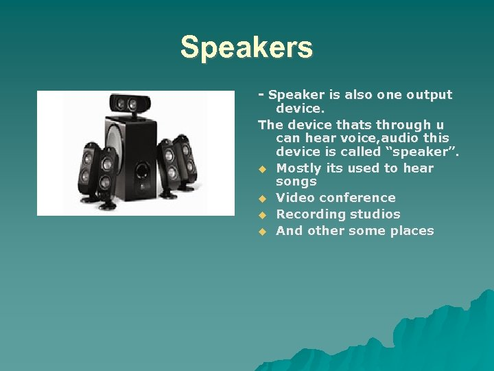 Speakers - Speaker is also one output device. The device thats through u can