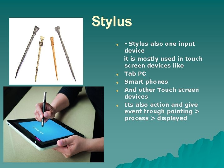 Stylus - Stylus also one input device it is mostly used in touch screen