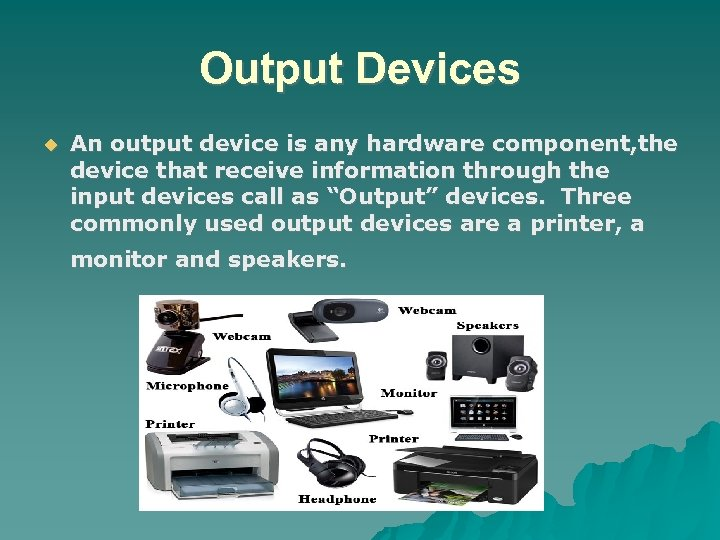 Output Devices An output device is any hardware component, the device that receive information
