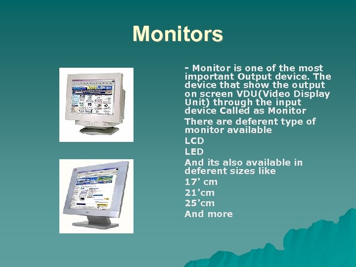Monitors - Monitor is one of the most important Output device. The device that