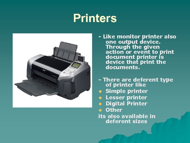 Printers - Like monitor printer also one output device. Through the given action or