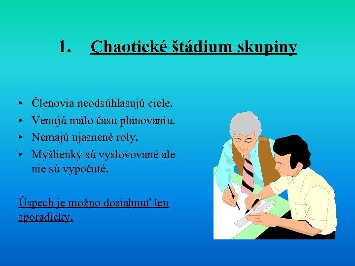 1. • • Chaotické štádium skupiny Členovia neodsúhlasujú ciele. Venujú málo času plánovaniu. Nemajú