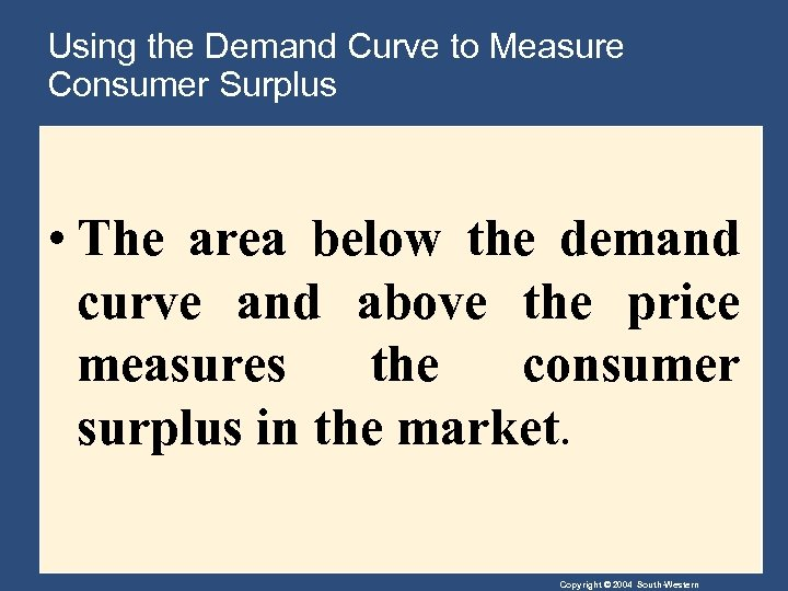 Using the Demand Curve to Measure Consumer Surplus • The area below the demand
