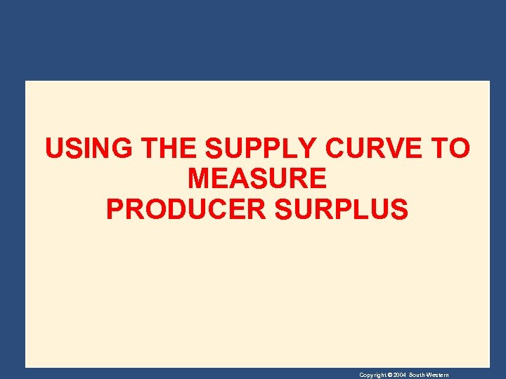 USING THE SUPPLY CURVE TO MEASURE PRODUCER SURPLUS Copyright © 2004 South-Western