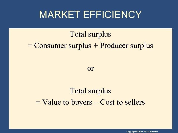 MARKET EFFICIENCY Total surplus = Consumer surplus + Producer surplus or Total surplus =
