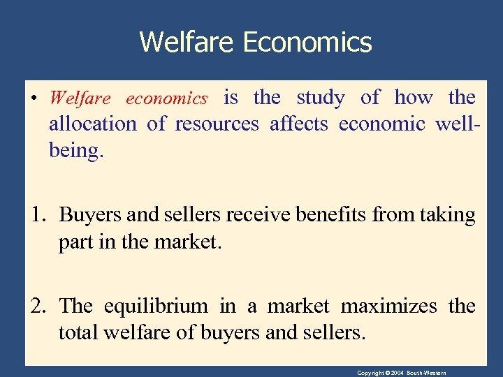 Welfare Economics • Welfare economics is the study of how the allocation of resources