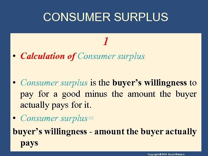 CONSUMER SURPLUS 1 • Calculation of Consumer surplus • Consumer surplus is the buyer's