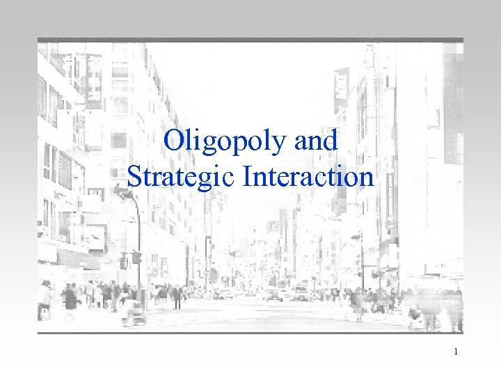 Oligopoly and Strategic Interaction 1