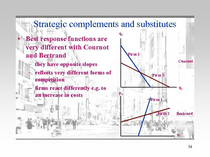 Strategic complements and substitutes • Best response functions are very different with Cournot and
