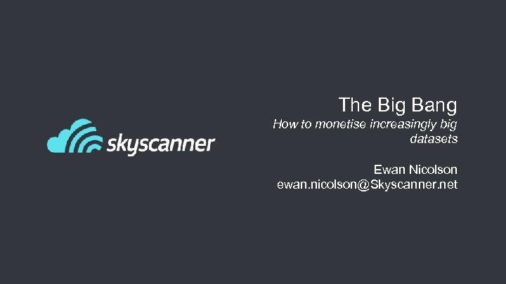 The Big Bang How to monetise increasingly big datasets Ewan Nicolson ewan. nicolson@Skyscanner. net