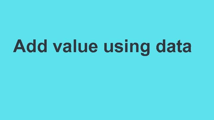 Add value using data