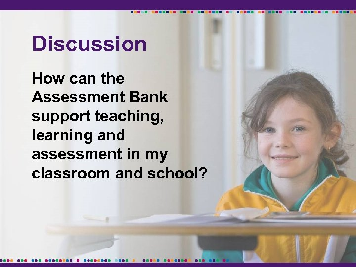 Discussion How can the Assessment Bank support teaching, learning and assessment in my classroom
