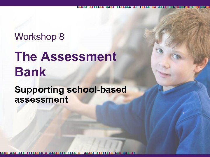 Workshop 8 The Assessment Bank Supporting school-based assessment