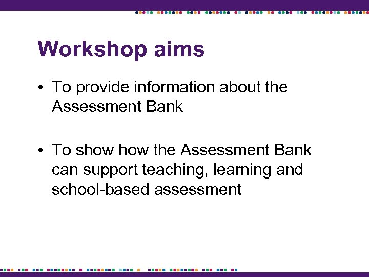 Workshop aims • To provide information about the Assessment Bank • To show the