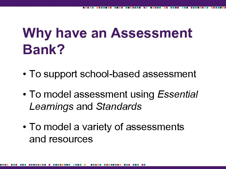 Why have an Assessment Bank? • To support school-based assessment • To model assessment