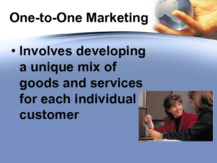 One-to-One Marketing • Involves developing a unique mix of goods and services for each